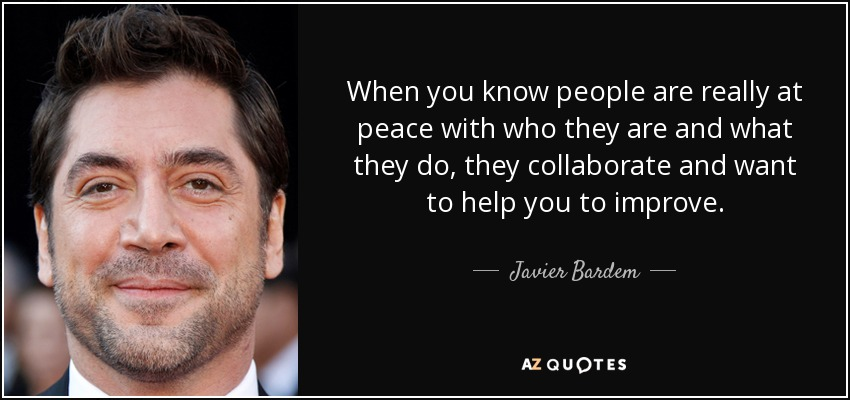 When you know people are really at peace with who they are and what they do, they collaborate and want to help you to improve. - Javier Bardem