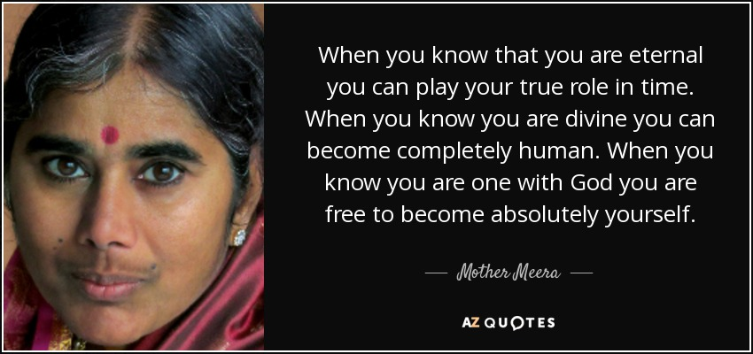 When you know that you are eternal you can play your true role in time. When you know you are divine you can become completely human. When you know you are one with God you are free to become absolutely yourself ... - Mother Meera