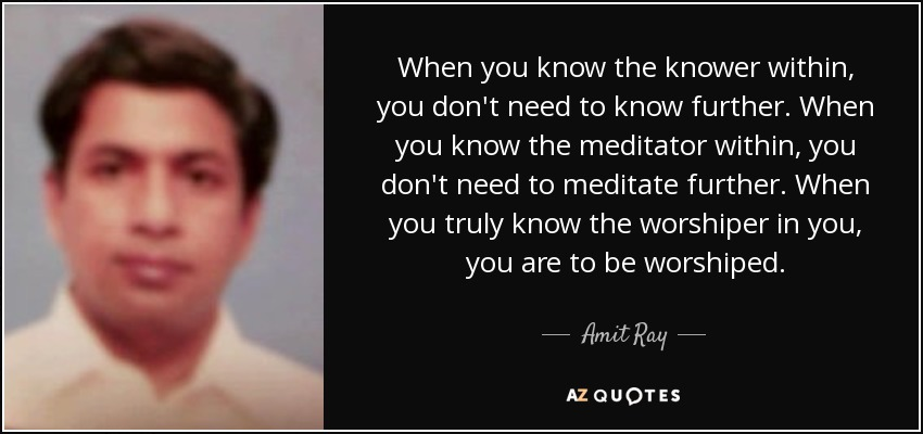 When you know the knower within, you don't need to know further. When you know the meditator within, you don't need to meditate further. When you truly know the worshiper in you, you are to be worshiped. - Amit Ray
