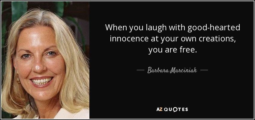 When you laugh with good-hearted innocence at your own creations, you are free. - Barbara Marciniak