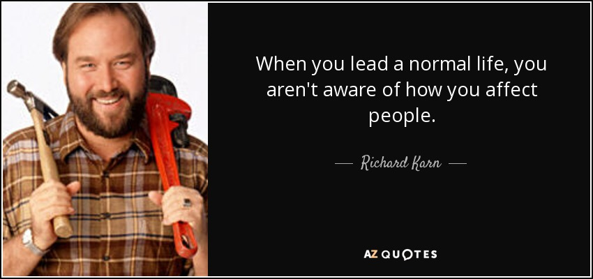 When you lead a normal life, you aren't aware of how you affect people. - Richard Karn