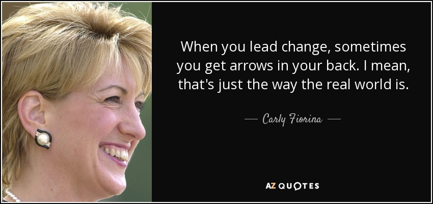 When you lead change, sometimes you get arrows in your back. I mean, that's just the way the real world is. - Carly Fiorina