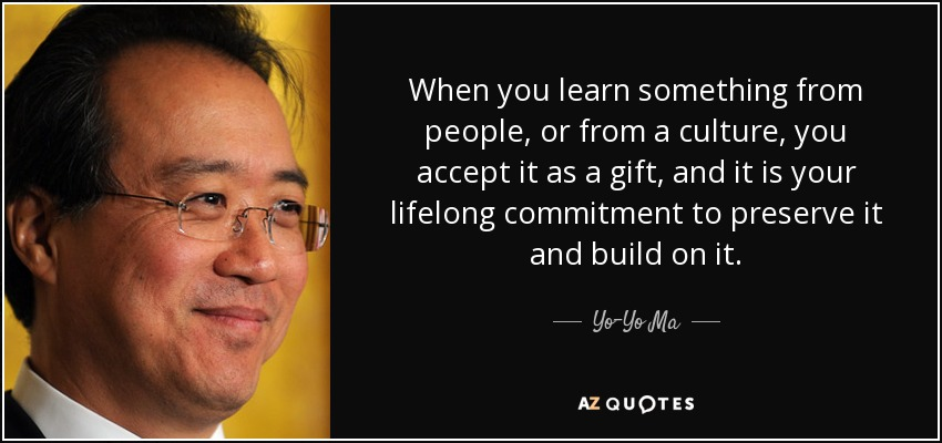 When you learn something from people, or from a culture, you accept it as a gift, and it is your lifelong commitment to preserve it and build on it. - Yo-Yo Ma
