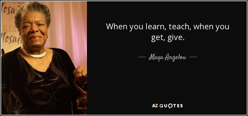 When you learn, teach, when you get, give. - Maya Angelou