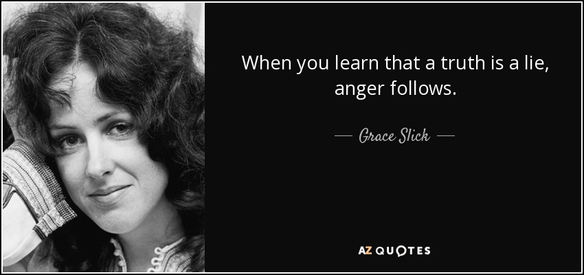 When you learn that a truth is a lie, anger follows. - Grace Slick