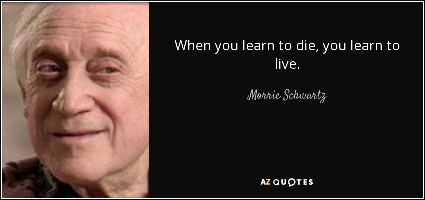 When you learn to die, you learn to live. - Morrie Schwartz