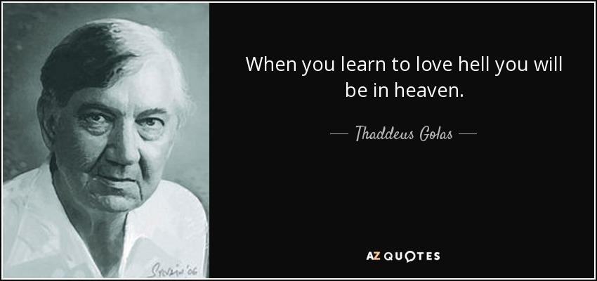 When you learn to love hell you will be in heaven. - Thaddeus Golas