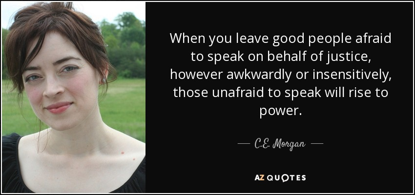 When you leave good people afraid to speak on behalf of justice, however awkwardly or insensitively, those unafraid to speak will rise to power. - C.E. Morgan