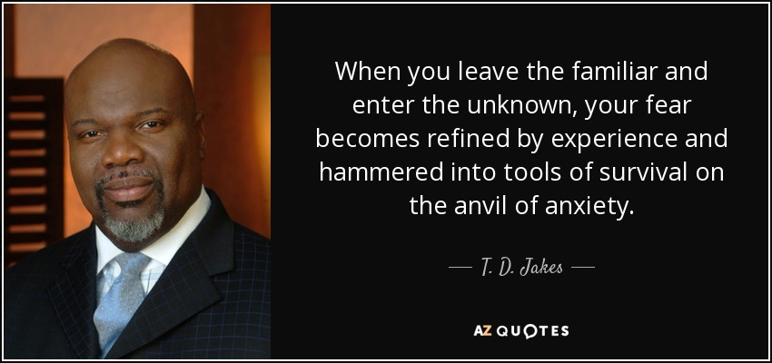 When you leave the familiar and enter the unknown, your fear becomes refined by experience and hammered into tools of survival on the anvil of anxiety. - T. D. Jakes