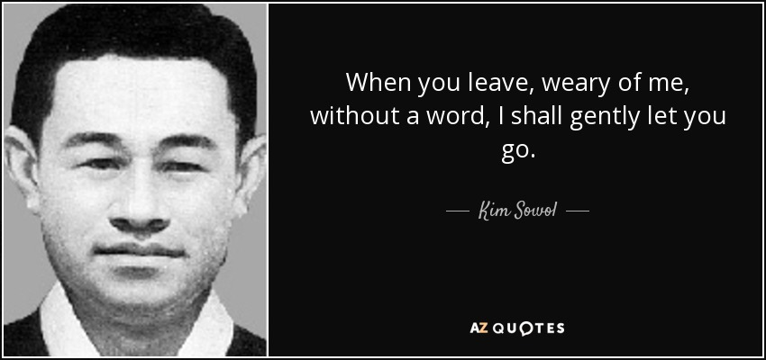 When you leave, weary of me, without a word, I shall gently let you go. - Kim Sowol