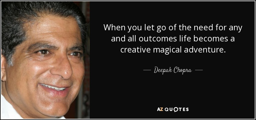 When you let go of the need for any and all outcomes life becomes a creative magical adventure. - Deepak Chopra