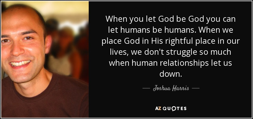 When you let God be God you can let humans be humans. When we place God in His rightful place in our lives, we don't struggle so much when human relationships let us down. - Joshua Harris