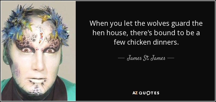 When you let the wolves guard the hen house, there's bound to be a few chicken dinners. - James St. James