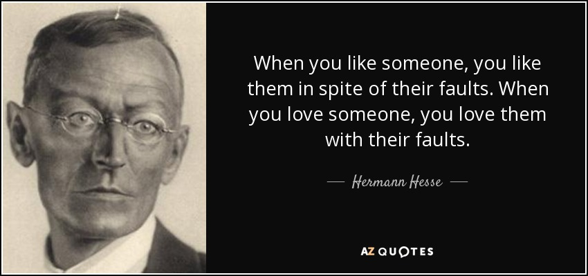 When you like someone, you like them in spite of their faults. When you love someone, you love them with their faults. - Hermann Hesse