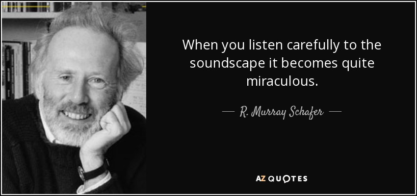 When you listen carefully to the soundscape it becomes quite miraculous. - R. Murray Schafer