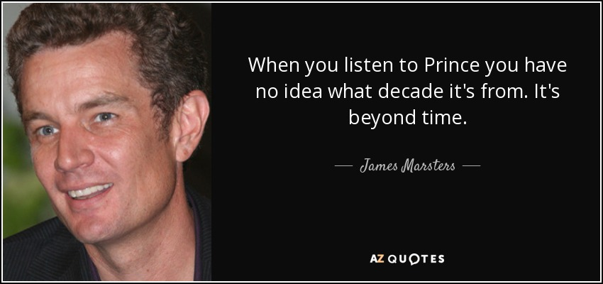 When you listen to Prince you have no idea what decade it's from. It's beyond time. - James Marsters