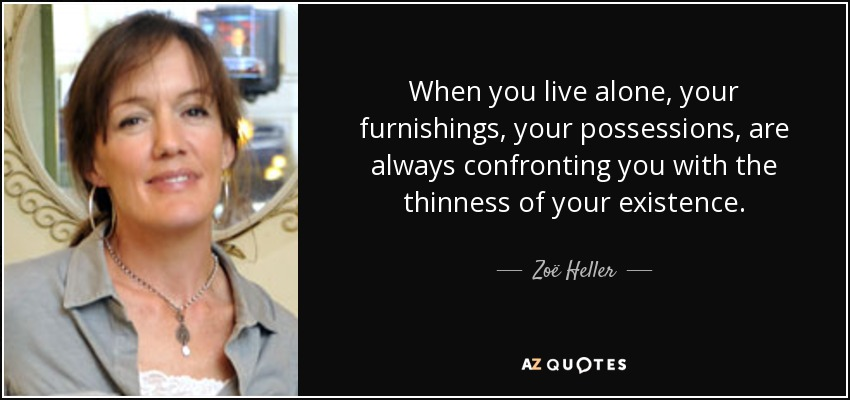 When you live alone, your furnishings, your possessions, are always confronting you with the thinness of your existence. - Zoë Heller