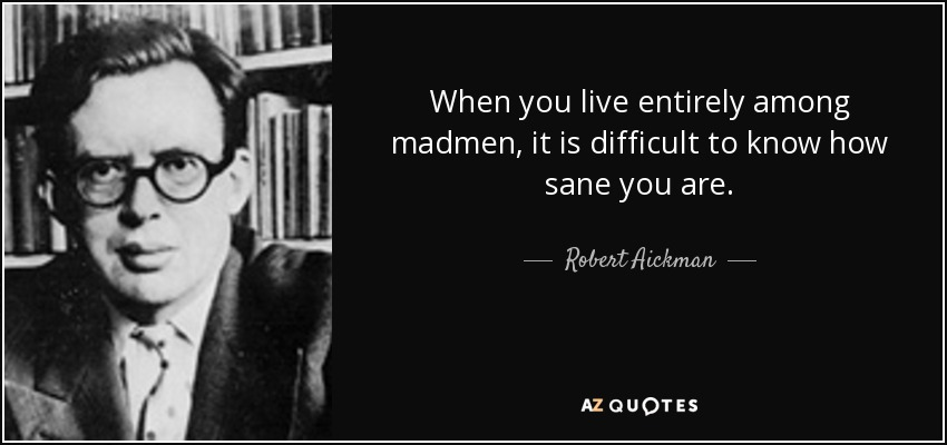 When you live entirely among madmen, it is difficult to know how sane you are. - Robert Aickman