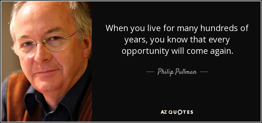 When you live for many hundreds of years, you know that every opportunity will come again. - Philip Pullman
