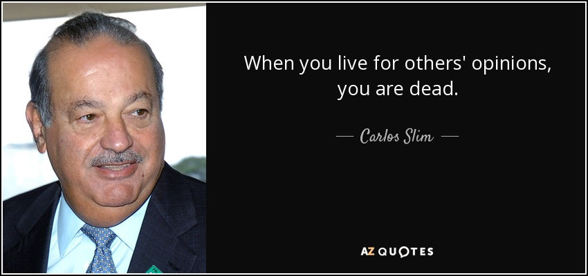 When you live for others' opinions, you are dead. - Carlos Slim