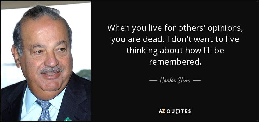 """When you live for others' opinions, you are dead. I don't want to…"" – Carlos Slim"