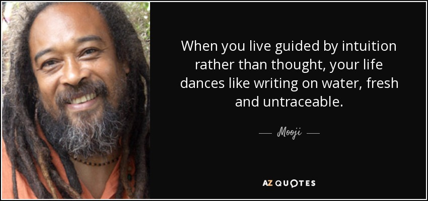 When you live guided by intuition rather than thought, your life dances like writing on water, fresh and untraceable. - Mooji