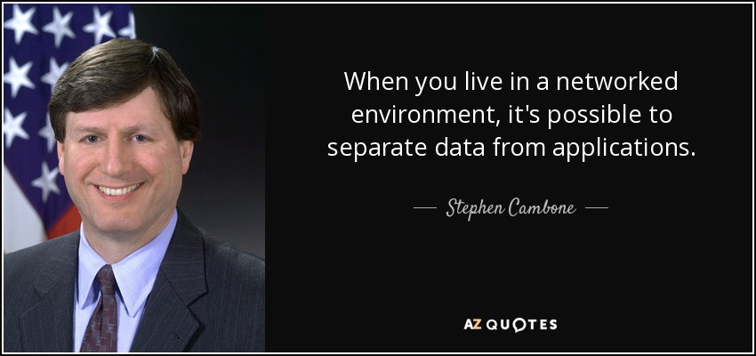 When you live in a networked environment, it's possible to separate data from applications. - Stephen Cambone