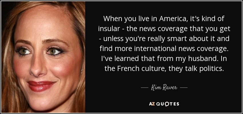 When you live in America, it's kind of insular - the news coverage that you get - unless you're really smart about it and find more international news coverage. I've learned that from my husband. In the French culture, they talk politics. - Kim Raver