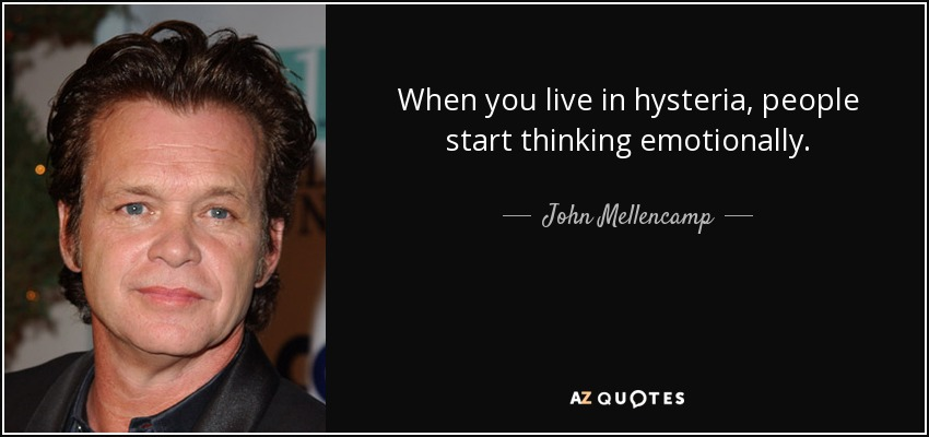 When you live in hysteria, people start thinking emotionally. - John Mellencamp