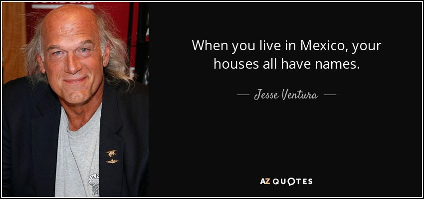 When you live in Mexico, your houses all have names. - Jesse Ventura