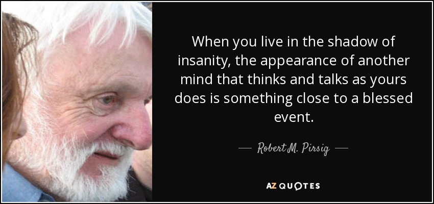 When you live in the shadow of insanity, the appearance of another mind that thinks and talks as yours does is something close to a blessed event. - Robert M. Pirsig