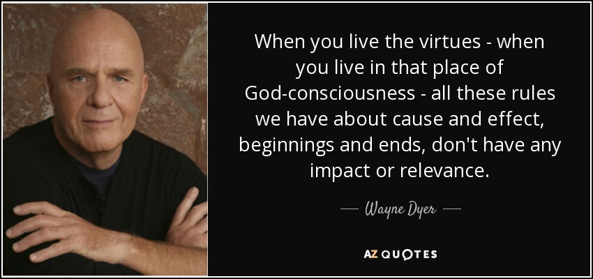 When you live the virtues - when you live in that place of God-consciousness - all these rules we have about cause and effect, beginnings and ends, don't have any impact or relevance. - Wayne Dyer