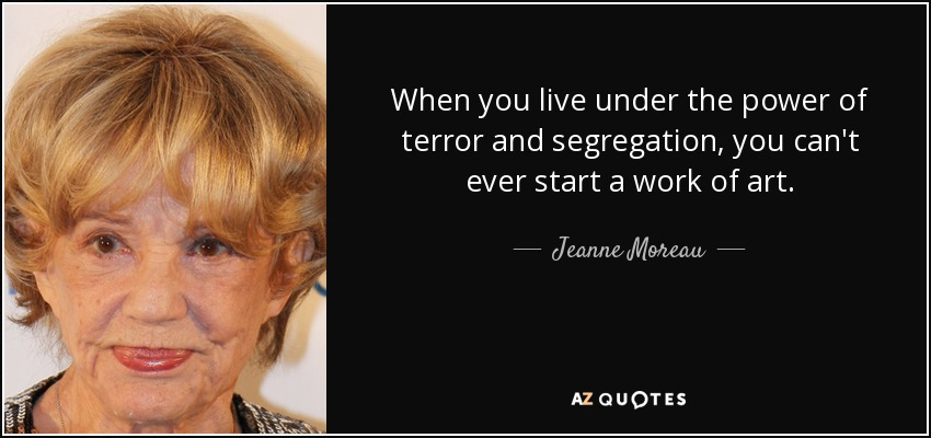 When you live under the power of terror and segregation, you can't ever start a work of art. - Jeanne Moreau