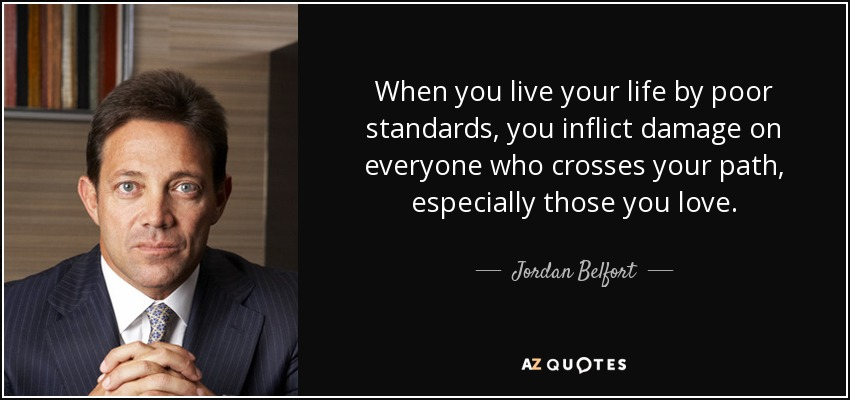 When you live your life by poor standards, you inflict damage on everyone who crosses your path, especially those you love. - Jordan Belfort