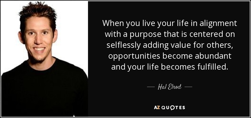 When you live your life in alignment with a purpose that is centered on selflessly adding value for others, opportunities become abundant and your life becomes fulfilled. - Hal Elrod