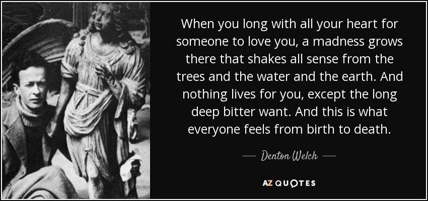 When you long with all your heart for someone to love you, a madness grows there that shakes all sense from the trees and the water and the earth. And nothing lives for you, except the long deep bitter want. And this is what everyone feels from birth to death. - Denton Welch