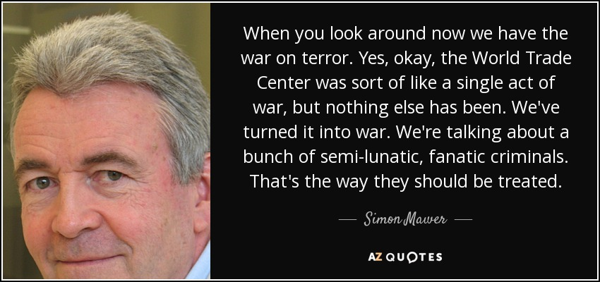 When you look around now we have the war on terror. Yes, okay, the World Trade Center was sort of like a single act of war, but nothing else has been. We've turned it into war. We're talking about a bunch of semi-lunatic, fanatic criminals. That's the way they should be treated. - Simon Mawer