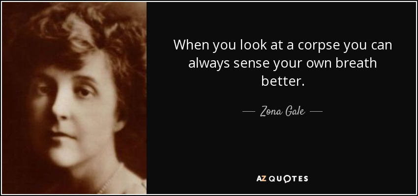When you look at a corpse you can always sense your own breath better. - Zona Gale
