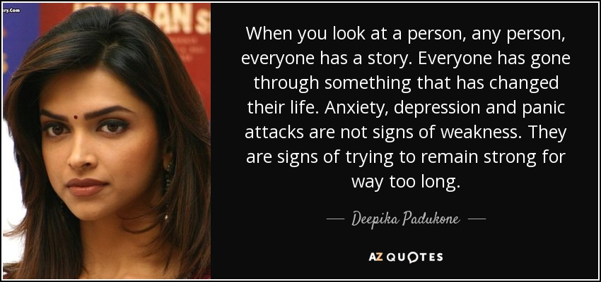 When you look at a person, any person, everyone has a story. Everyone has gone through something that has changed their life. Anxiety, depression and panic attacks are not signs of weakness. They are signs of trying to remain strong for way too long. - Deepika Padukone