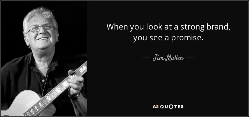When you look at a strong brand, you see a promise. - Jim Mullen