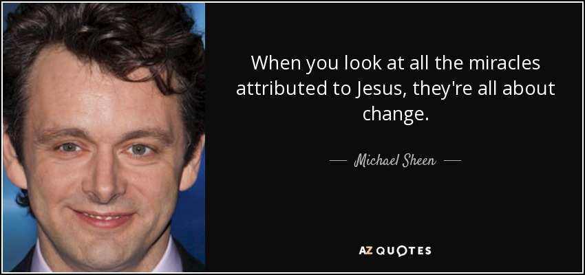 When you look at all the miracles attributed to Jesus, they're all about change. - Michael Sheen