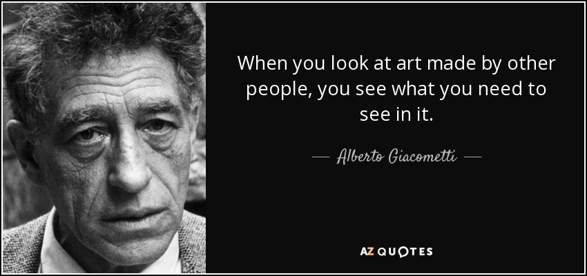 When you look at art made by other people, you see what you need to see in it. - Alberto Giacometti
