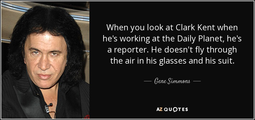 When you look at Clark Kent when he's working at the Daily Planet, he's a reporter. He doesn't fly through the air in his glasses and his suit. - Gene Simmons