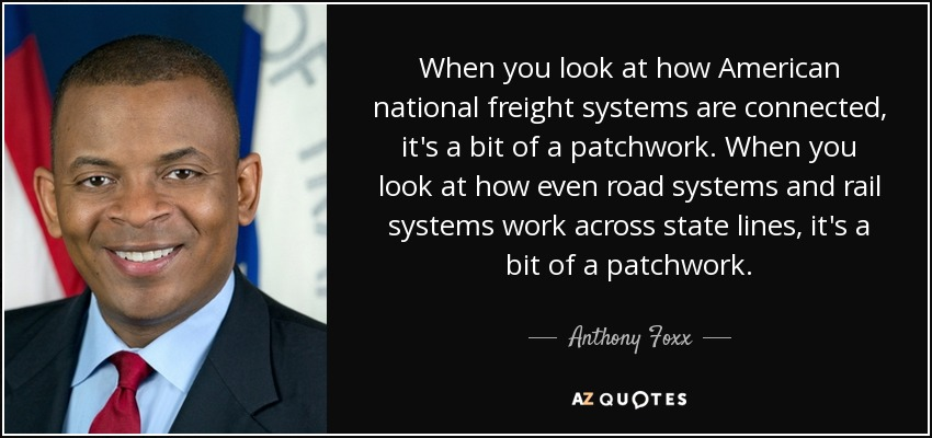 When you look at how American national freight systems are connected, it's a bit of a patchwork. When you look at how even road systems and rail systems work across state lines, it's a bit of a patchwork. - Anthony Foxx