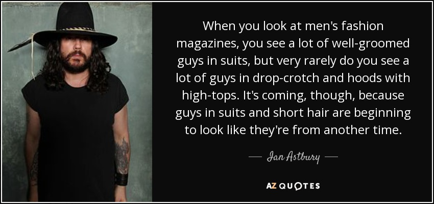 When you look at men's fashion magazines, you see a lot of well-groomed guys in suits, but very rarely do you see a lot of guys in drop-crotch and hoods with high-tops. It's coming, though, because guys in suits and short hair are beginning to look like they're from another time. - Ian Astbury