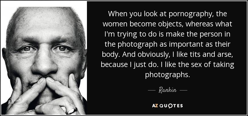 When you look at pornography, the women become objects, whereas what I'm trying to do is make the person in the photograph as important as their body. And obviously, I like tits and arse, because I just do. I like the sex of taking photographs. - Rankin