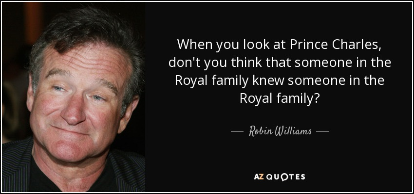 When you look at Prince Charles, don't you think that someone in the Royal family knew someone in the Royal family? - Robin Williams