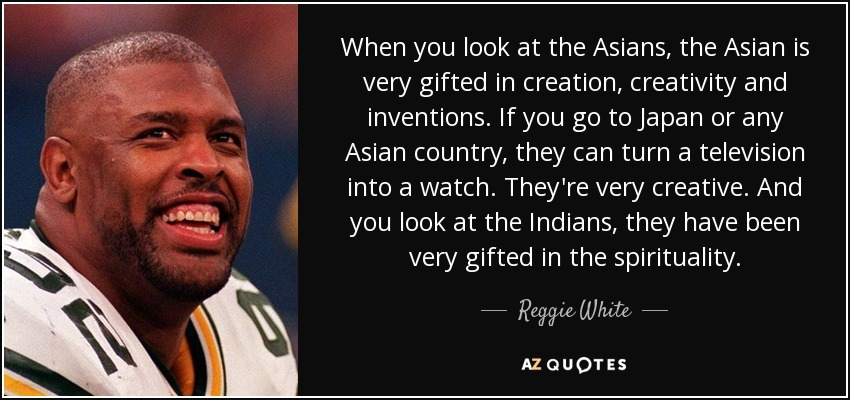 When you look at the Asians, the Asian is very gifted in creation, creativity and inventions. If you go to Japan or any Asian country, they can turn a television into a watch. They're very creative. And you look at the Indians, they have been very gifted in the spirituality. - Reggie White