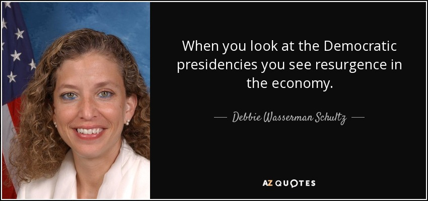 When you look at the Democratic presidencies you see resurgence in the economy. - Debbie Wasserman Schultz