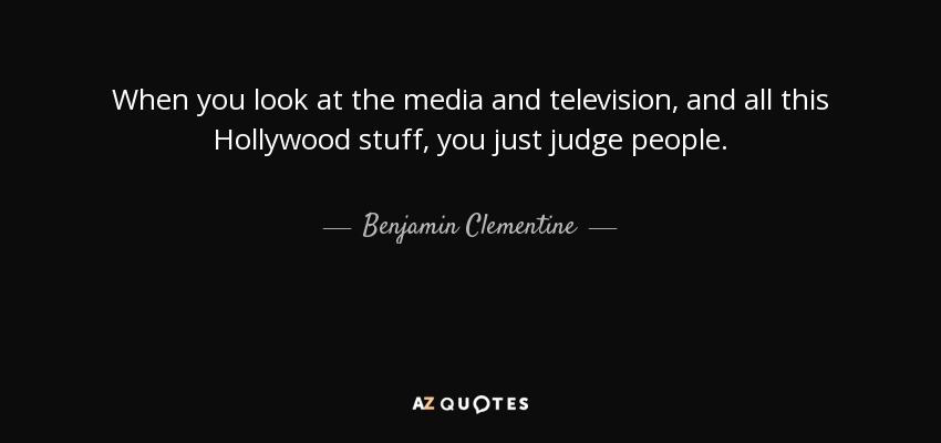 When you look at the media and television, and all this Hollywood stuff, you just judge people. - Benjamin Clementine